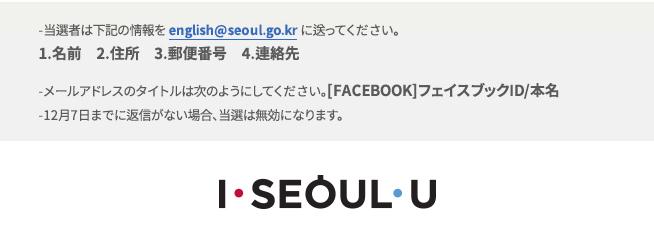 -当選者は下記の情報をenglish@seoul.go.krに送ってください。 1.名前 2.住所 3.郵便番号 4.連絡先 -メールアドレスのタイトルは次のようにしてください。[FACEBOOK]フェイスブックID/本名 -12月7日までに返信がない場合、当選は無効になります。
