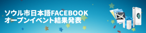 ソウル市日本語FACEBOOKオープンイベント結果発表