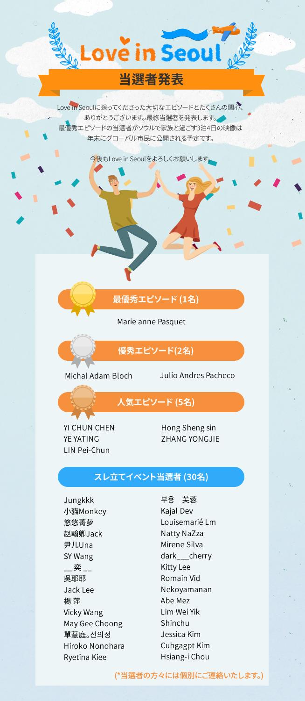 Love in Seoul - 当選者発表 Love in Seoulに送ってくださった大切なエピソードとたくさんの関心、 ありがとうございます。 最終当選者を発表します。  最優秀エピソードの当選者がソウルで家族と過ごす3泊4日の映像は 年末にグローバル市民に公開される予定です。 今後もLove in Seoulをよろしくお願いします。