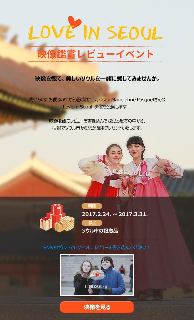 Love in Seoul映像鑑賞レビューイベント 映像を観て、美しいソウルを一緒に感じてみませんか。  寄せられたお便りの中から選ばれた フランス人Marie anne Pasquetさんの Love in Seoul 映像を公開します!  映像を観てレビューを書き込んでくださった方の中から、 抽選でソウル市から記念品をプレゼントいたします。  期間 2017.2.24. ~ 2017.3.31. 景品 ソウル市の記念品  SNSアカウントでログインし、レビューを書き込んでください!  映像を見る