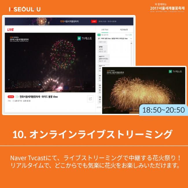 10. オンラインライブストリーミング-Naver Tvcastにて、ライブストリーミングで中継する花火祭り! リアルタイムで、どこからでも気楽に花火をお楽しみいただけます。