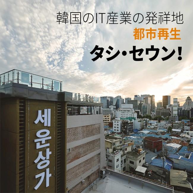 韓国のIT産業の発祥地都市再生タシ・セウン!