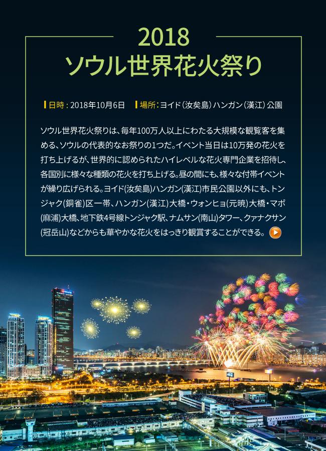 ソウル世界花火祭りソウル世界花火祭りは、毎年100万人以上にわたる大規模な観覧客を集める、ソウルの代表的なお祭りの1つだ。イベント当日は10万発の花火を打ち上げるが、世界的に認められたハイレベルな花火専門企業を招待し、各国別に様々な種類の花火を打ち上げる。昼の間にも、様々な付帯イベントが繰り広げられる。ヨイド(汝矣島)ハンガン(漢江)市民公園以外にも、トンジャク(銅雀)区一帯、ハンガン(漢江)大橋・ウォンヒョ(元暁)大橋・マポ(麻浦)大橋、地下鉄4号線トンジャク駅、ナムサン(南山)タワー、クァナクサン(冠岳山)などからも華やかな花火をはっきり観賞することができる。