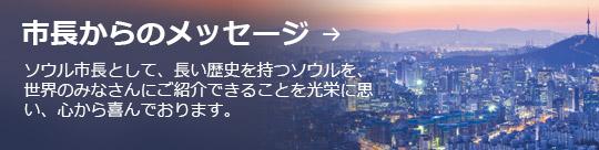 市長からのメッセージ → ソウル市長として、長い歴史を持つソウルを、世界のみなさんにご紹介できることを光栄に思い、心から喜んでおります。