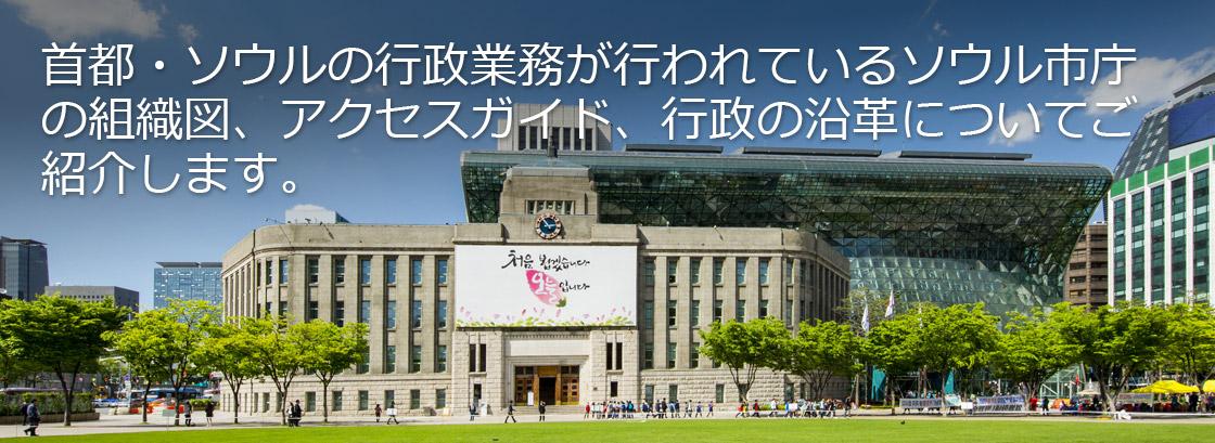首都・ソウルの行政業務が行われているソウル市庁の組織図、アクセスガイド、行政の沿革についてご紹介します。