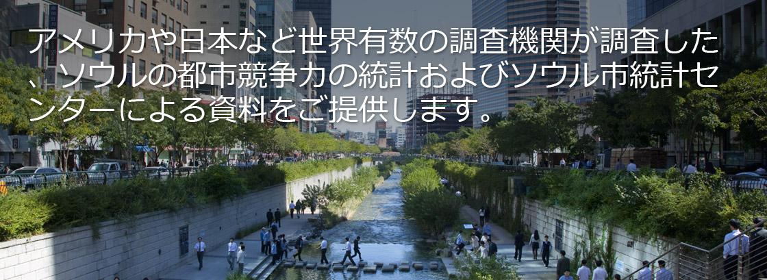 アメリカや日本など世界有数の調査機関が調査した、ソウルの都市競争力の統計およびソウル市統計センターによる資料をご提供します。