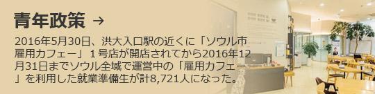青年政策 → 2016年5月30日、洪大入口駅の近くに「ソウル市雇用カフェー」1号店が開店されてから2016年12月31日までソウル全域で運営中の「雇用カフェー」を利用した就業準備生が計8,721人になった。