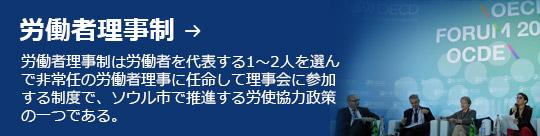 労働者理事制 → 労働者理事制は労働者を代表する1〜2人を選んで非常任の労働者理事に任命して理事会に参加する制度で、ソウル市で推進する労使協力政策の一つである。