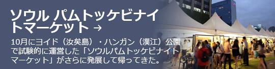 ソウル パムトッケビナイ トマーケット → 10月にヨイド(汝矣島)・ハンガン(漢江)公園で試験的に運営した「ソウルパムトッケビナイトマーケット」がさらに発展して帰ってきた。