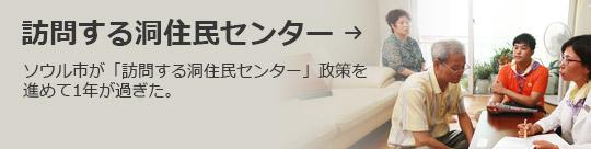 訪問する洞住民センター → ソウル市が「訪問する洞住民センター」政策を進めて1年が過ぎた。
