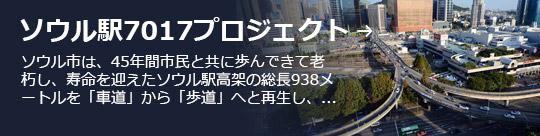 ソウル駅7017プロジェクト → ソウル市は、45年間市民と共に歩んできて老朽し、寿命を迎えたソウル駅高架の総長938メートルを「車道」から「歩道」へと再生し、...