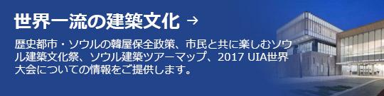 世界一流の建築文化 → 歴史都市・ソウルの韓屋保全政策、市民と共に楽しむソウル建築文化祭、ソウル建築ツアーマップ、2017 UIA世界大会についての情報をご提供します。