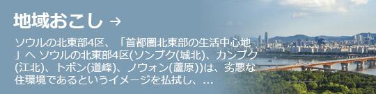 地域おこし → ソウルの北東部4区、「首都圏北東部の生活中心地」へ ソウルの北東部4区(ソンブク(城北)、カンブク(江北)、トボン(道峰)、ノウォン(蘆原))は、劣悪な住環境であるというイメージを払拭し、...