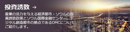 投資誘致 → 産業の活力を与える経済都市・ソウルの投資誘致政策とソウル国際金融センター、デジタル創造都市の拠点であるDMCについてご紹介します。