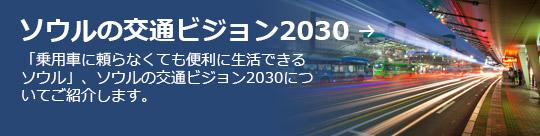 ソウルの交通ビジョン2030 → 「乗用車に頼らなくても便利に生活できるソウル」、ソウルの交通ビジョン2030についてご紹介します。