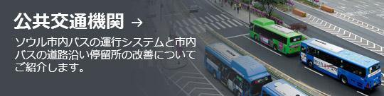 公共交通機関 → ソウル市内バスの運行システムと市内バスの道路沿い停留所の改善についてご紹介します。