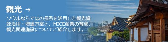 観光 → ソウルならではの長所を活用した観光資 源活用・増進方案と、MICE産業の育成、 観光関連施設についてご紹介します。