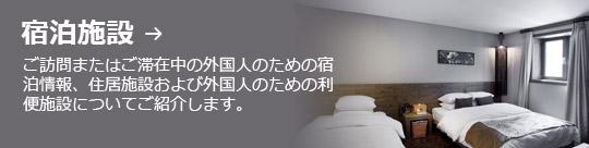 宿泊施設 → ご訪問またはご滞在中の外国人のための宿泊情報、住居施設および外国人のための利便施設についてご紹介します。