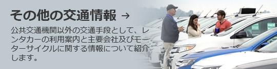 その他の交通情報 → 公共交通機関以外の交通手段として、レンタカーの利用案内と主要会社及びモーターサイクルに関する情報について紹介します。