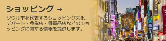 ショッピング → ソウル市を代表するショッピング文化、デパート・免税店・骨董品店などのショッピングに関する情報を提供します。