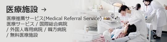 医療施設 → 医療推薦サービス(Medical Referral Service) 医療サービス / 国際総合病院 / 外国人専用病院 / 韓方病院 / 無料医療施設