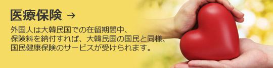 医療保険 → 外国人は大韓民国での在留期間中、 保険料を納付すれば、大韓民国の国民と同様、国民健康保険のサービスが受けられます。