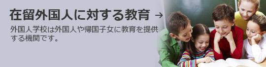在留外国人に対する教育 → 外国人学校は外国人や帰国子女に教育を提供する機関です。