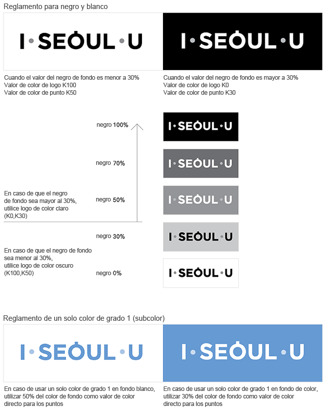 Black and White I·SEOUL·U When the black background color value is less than 30%, color codes K100 for the letters and K50 for the dots shuld be used, When the black background color value is more than 30%, color codes K0 for the letters and K30 for the dots shuld be used. When the black background color value is less than 30% a dark-colored BI sh(K0, K30), When the black background color value is less than 30% a dark-colored BI should be used(K100, K50). Solid Spot Color Image(Subcolor) When using a solid spot color on a while background, a 50% tint of the background color should be used for the dots, When using a solid spot color on a while background, a 30% tint of the background color should be used for the dots,