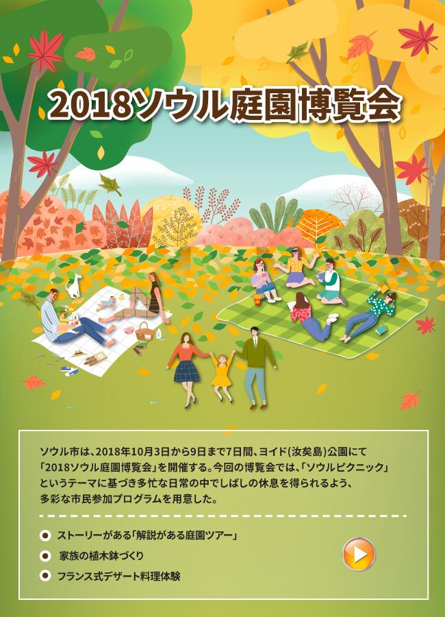 2018ソウル庭園博覧会 ソウル市は、2018年10月3日から9日まで7日間、ヨイド(汝矣島)公園にて「2018ソウル庭園博覧会」を開催する。今回の博覧会では、「ソウルピクニック」というテーマに基づき多忙な日常の中でしばしの休息を得られるよう、多彩な市民参加プログラムを用意した。 ① ストーリーがある「解説がある庭園ツアー」 ② 家族の植木鉢づくり ③ フランス式デザート料理体験