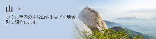 山 → ソウル市内の主な山や川などを地域別に紹介します。