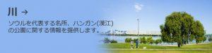 川 →ソウルを代表する名所、ハンガン(漢江)の公園に関する情報を提供します。
