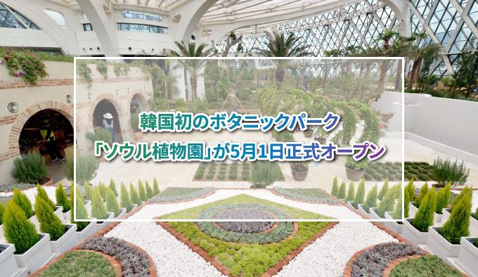 韓国初のボタニックパーク「ソウル植物園」が5月1日正式オープン