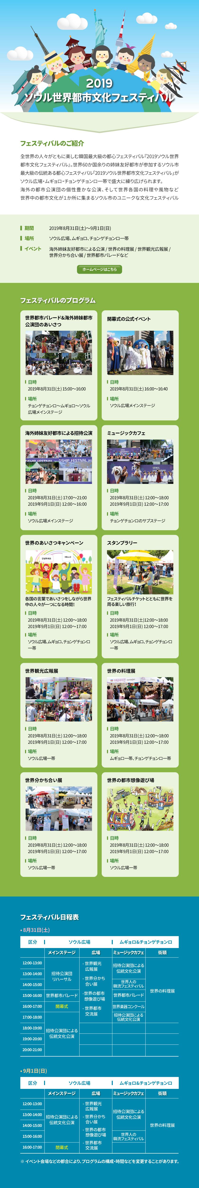 ソウル世界都市文化フェスティバル(SEOUL FRIENDSHIP FESTIVAL)  フェスティバルのご紹介 全世界の人々がともに楽しむ韓国最大級の都心フェスティバル『2019ソウル世界都市文化フェスティバル』  世界60か国余りの姉妹友好都市が参加するソウル市最大級の伝統ある都心フェスティバル 「2019ソウル世界都市文化フェスティバル」がソウル広場・ムギョロ・チョンゲチョンロ一帯で盛大に繰り広げられます。  海外の都市公演団の個性豊かな公演、そして世界各国の料理や風物など 世界中の都市文化が1か所に集まるソウル市のユニークな文化フェスティバル  期間:2019年8月31日(土)~9月1日(日) 場所:ソウル広場、ムギョロ、チョンゲチョンロ一帯 イベント:海外姉妹友好都市による公演 / 世界の料理展 / 世界観光広報展 / 世界分かち合い展 / 世界都市パレードなど ホームページ:https://seoulfriendshipfestival.org/sff/2019/en/       [ホームページはこちら]  フェスティバルのプログラム ------------------------------------------------------------------------------------------ 世界都市パレード&海外姉妹都市公演団のあいさつ 日時:2019年8月31日(土) 15:00~16:00 場所:チョンゲチョンロ~ムギョロ~ソウル広場メインステージ ------------------------------------------------------------------------------------------ 開幕式の公式イベント 日時:2019年8月31日(土) 16:00~16:40 場所:ソウル広場メインステージ ------------------------------------------------------------------------------------------ 海外姉妹友好都市による招待公演 日時:2019年8月31日(土) 17:00~21:00 2019年9月1日(日) 12:00~16:00 場所:ソウル広場メインステージ ------------------------------------------------------------------------------------------ ミュージックカフェ 日時:2019年8月31日(土) 12:00~18:00 2019年9月1日(日) 12:00~17:00 場所:チョンゲチョンロのサブステージ ------------------------------------------------------------------------------------------ 世界のあいさつキャンペーン 各国の言葉であいさつをしながら世界中の人々が一つになる時間! 日時:2019年8月31日(土) 12:00~18:00 2019年9月1日(日) 12:00~17:00 場所:ソウル広場、ムギョロ、チョンゲチョンロ一帯 ------------------------------------------------------------------------------------------ スタンプラリー フェスティバルチケットとともに世界を周る楽しい旅行! 日時:2019年8月31日(土)12:00~18:00 2019年9月1日(日) 12:00~17:00 場所: ソウル広場、ムギョロ、チョンゲチョンロ一帯 ------------------------------------------------------------------------------------------ 世界観光広報展 日時:2019年8月31日(土) 12:00~18:00 2019年9月1日(日) 12:00~17:00 場所:ソウル広場一帯 ------------------------------------------------------------------------------------------ 世界の料理展 日時:2019年8月31日(土) 12:00~18:00 2019年9月1日(日) 12:00~17:00 場所:ムギョロ一帯、チョンゲチョンロ一帯 -----------------------------------------------------------------------------------------