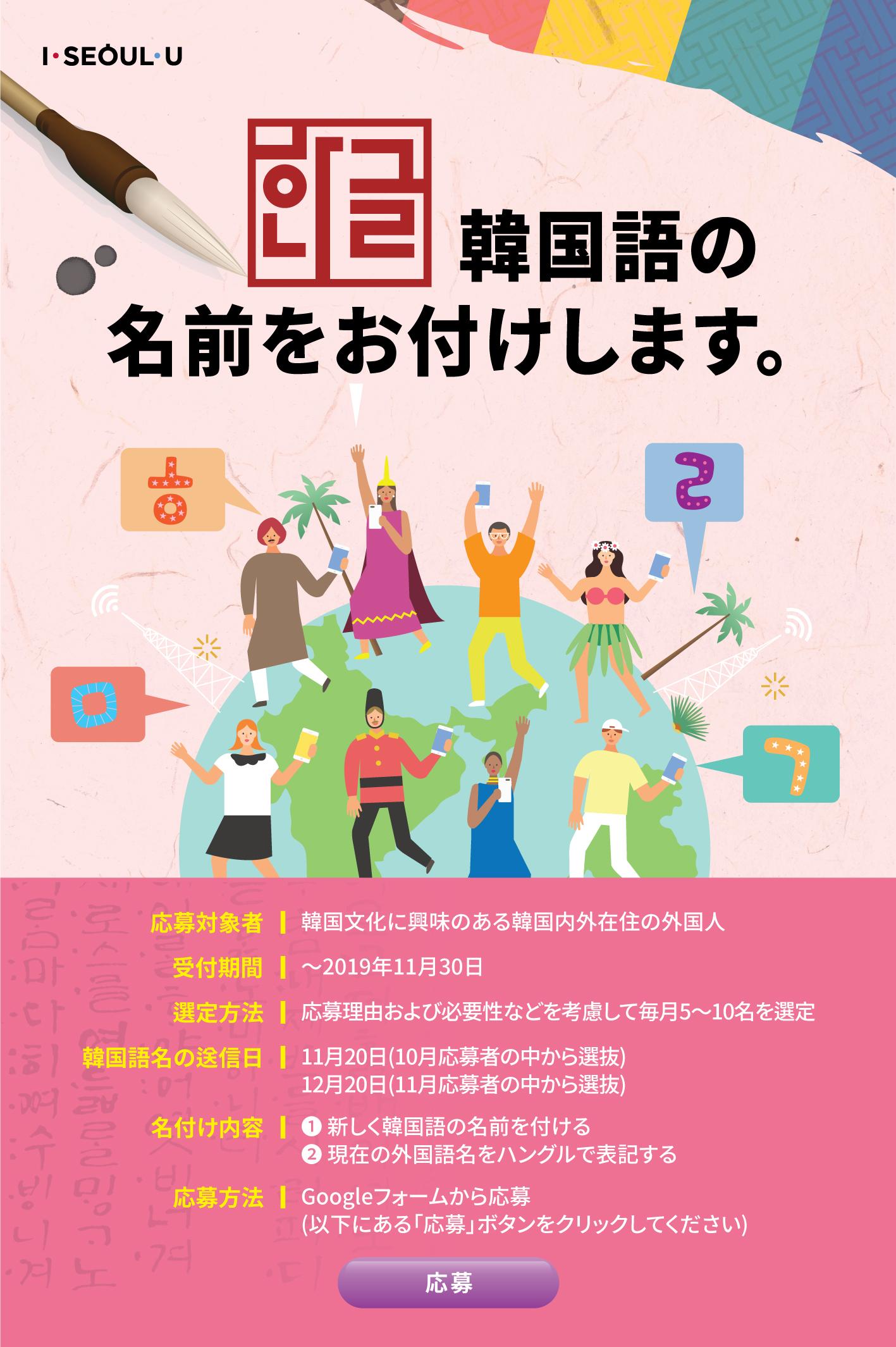 韓国語の名前をお付けします。    応募対象者:韓国文化に興味のある韓国内外在住の外国人   応募方法:オンラインから応募 - ソウル市公式外国語ホームページ(english@seoul.go.kr)宛にメールで応募    選定方法:応募理由および必要性などを考慮して毎月5~10名を選定   名付け内容:① 新しく韓国語の名前を付ける ② 現在の外国語名をハングルで表記する