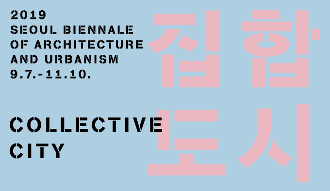 2019 SEOUL BIENNALE OF ARCHITECTURE AND URBANISM 9.7 - 11.10 COLLECTIVE CITY 집합도시