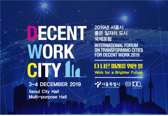 DECENT WORK CITY 3-4 DECEMBER 2019 Seoul City Hall Multi-purpose Hall INTERNATIONAL FORUM ON TRANSFORMING CITIES FOR DECENT WORK 2019 Work for a Brighter Future