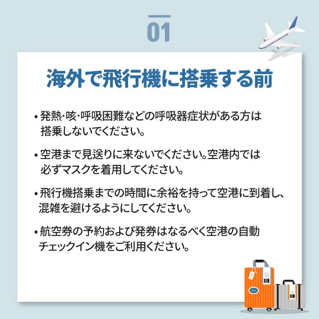 海外で飛行機に搭乗する前• 発熱〮咳〮呼吸困難などの呼吸器症状がある方は    搭乗しないでください。 • 空港まで見送りに来ないでください。空港内では    必ずマスクを着用してください。 • 飛行機搭乗までの時間に余裕を持って空港に到着し、   混雑を避けるようにしてください。 • 航空券の予約および発券はなるべく空港の自動   チェックイン機をご利用ください。