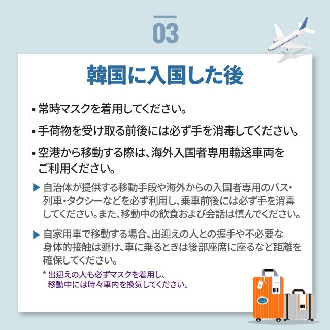 韓国に入国した後• 常時マスクを着用してください。 • 手荷物を受け取る前後には必ず手を消毒してください。 • 空港から移動する際は、海外入国者専用輸送車両を    ご利用ください。