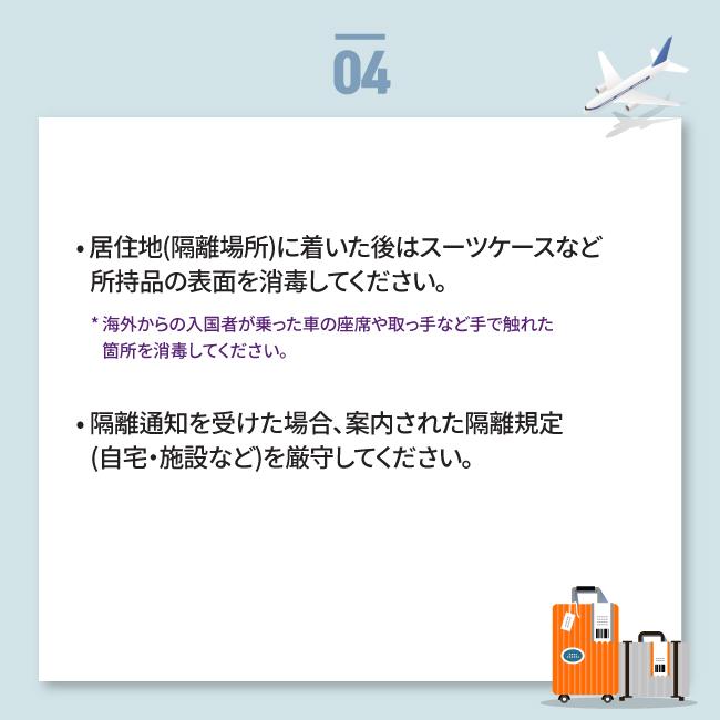 • 居住地(隔離場所)に着いた後はスーツケースなど    所持品の表面を消毒してください。     * 海外からの入国者が乗った車の座席や取っ手など手で触れた        箇所を消毒してください。 • 隔離通知を受けた場合、案内された隔離規定    (自宅・施設など)を厳守してください。