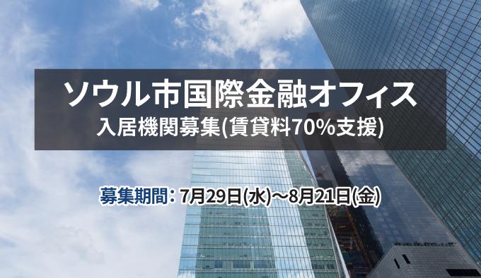 ソウル市国際金融オフィス入居機関募集(賃貸料70%支援)募集期間:7月29日(水)~8月21日(金)