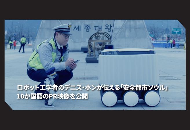 ロボット工学者のデニス・ホンが伝える「安全都市ソウル」10か国語のPR映像を公開